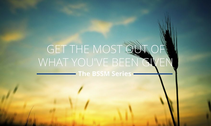 Get the most out of what you've been given | BSSM Series